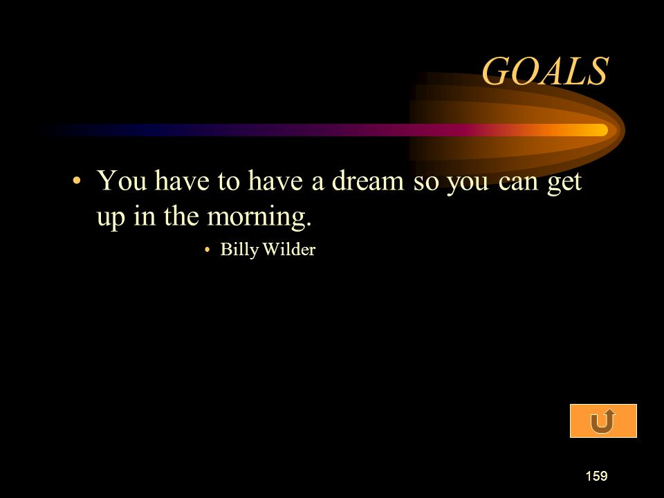 GOALS You have to have a dream so you can get up in the morning.