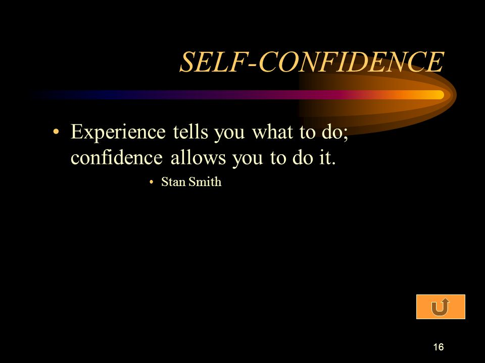 SELF-CONFIDENCE Experience tells you what to do; confidence allows you to do it. Stan Smith