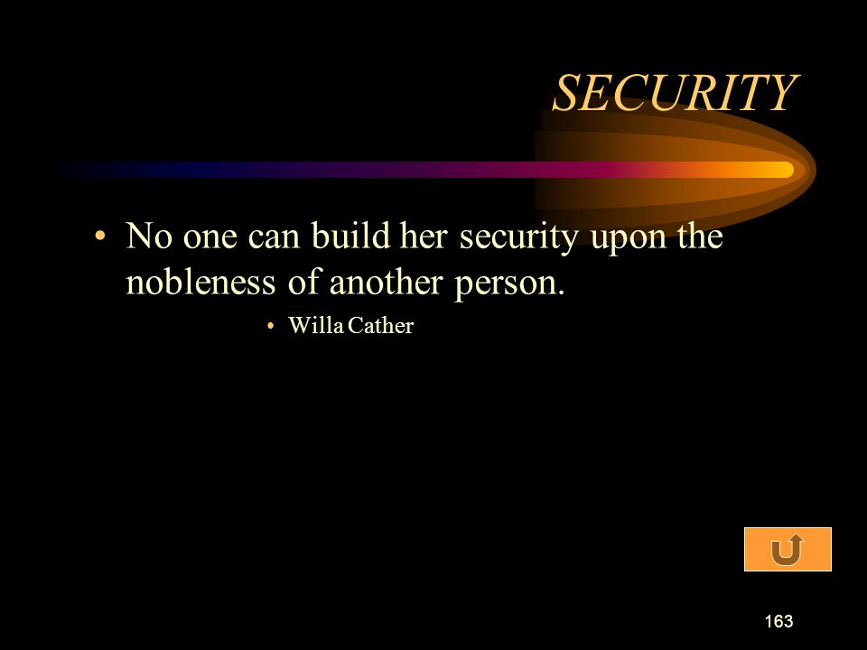 SECURITY No one can build her security upon the nobleness of another person. Willa Cather
