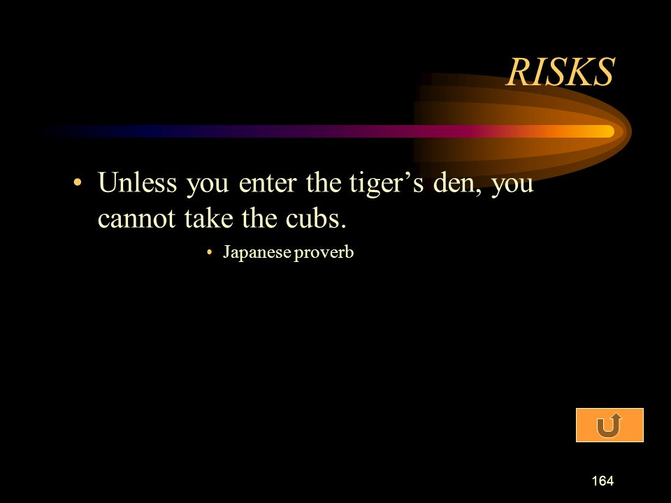 RISKS Unless you enter the tiger's den, you cannot take the cubs.