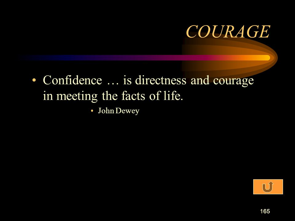 COURAGE Confidence … is directness and courage in meeting the facts of life. John Dewey