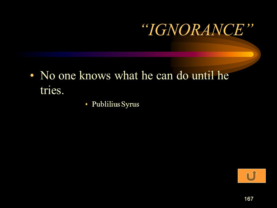 IGNORANCE No one knows what he can do until he tries.