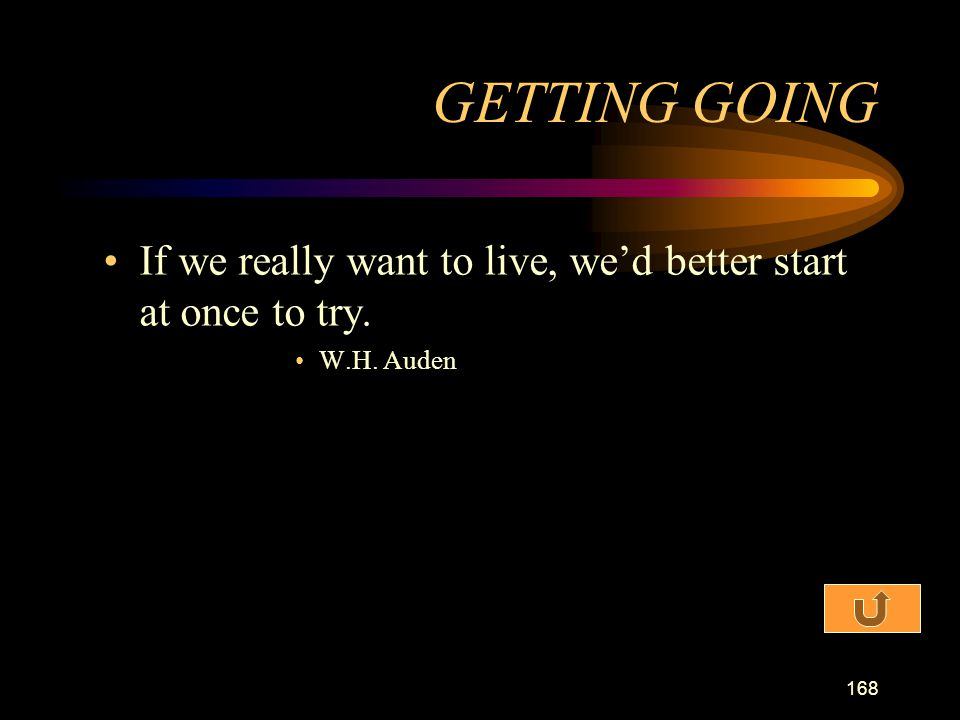 GETTING GOING If we really want to live, we'd better start at once to try. W.H. Auden