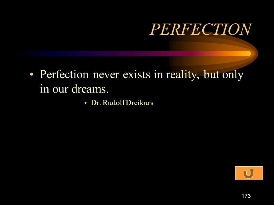 PERFECTION Perfection never exists in reality, but only in our dreams.