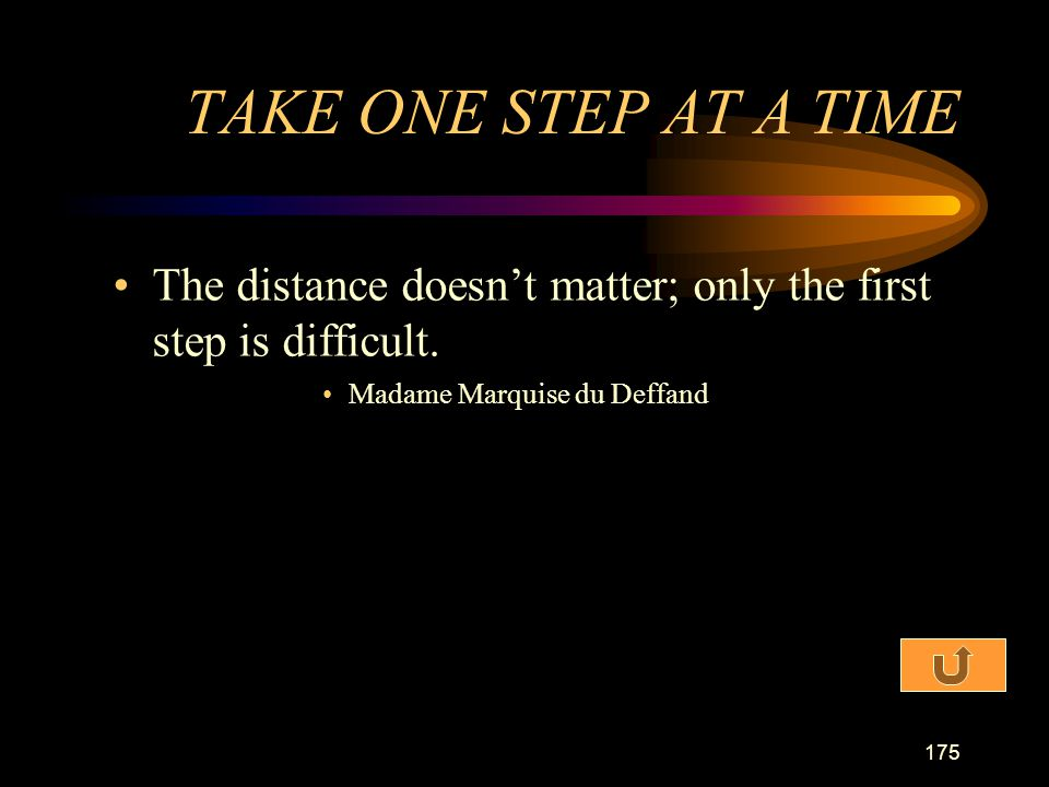 TAKE ONE STEP AT A TIME The distance doesn't matter; only the first step is difficult.