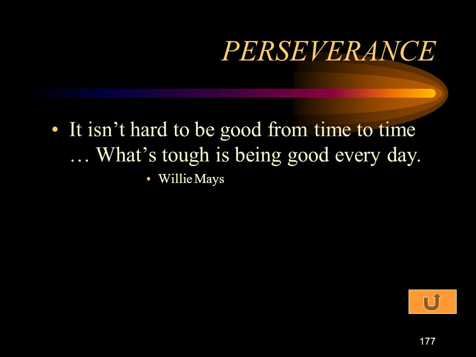 PERSEVERANCE It isn't hard to be good from time to time … What's tough is being good every day.