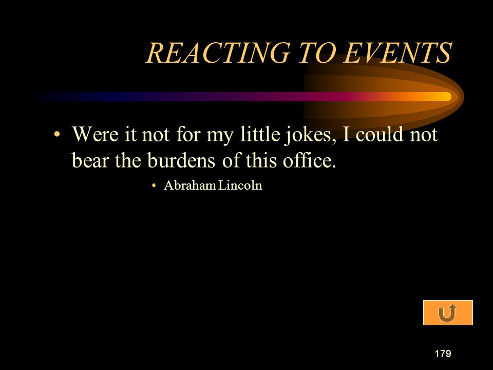 REACTING TO EVENTS Were it not for my little jokes, I could not bear the burdens of this office.