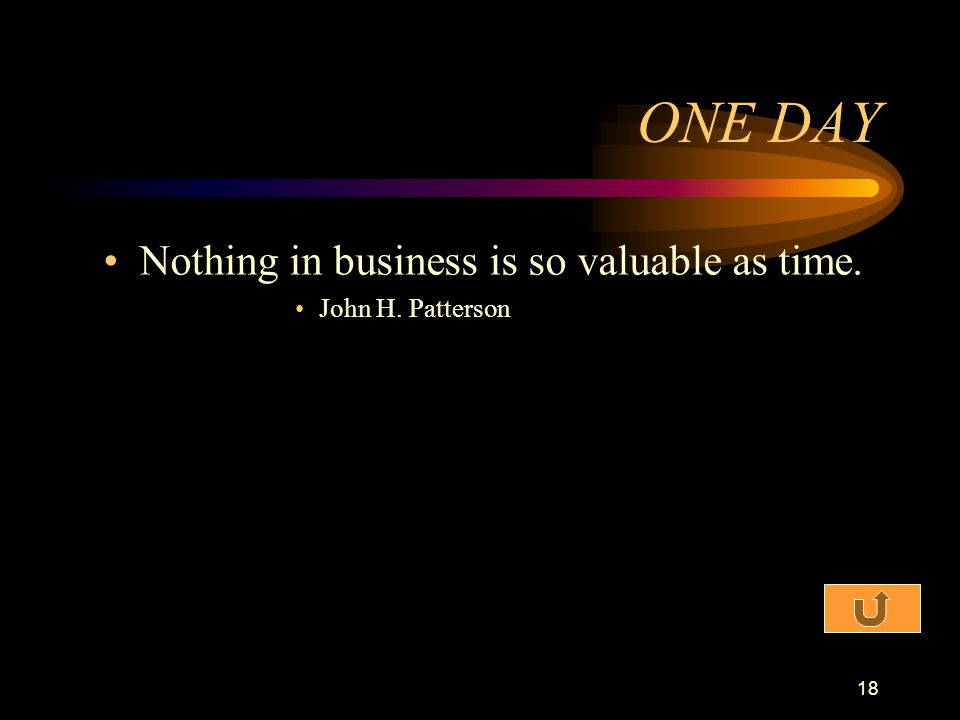 ONE DAY Nothing in business is so valuable as time. John H. Patterson