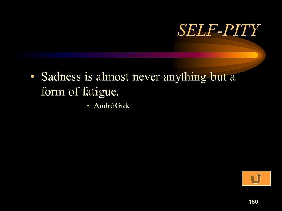 SELF-PITY Sadness is almost never anything but a form of fatigue.