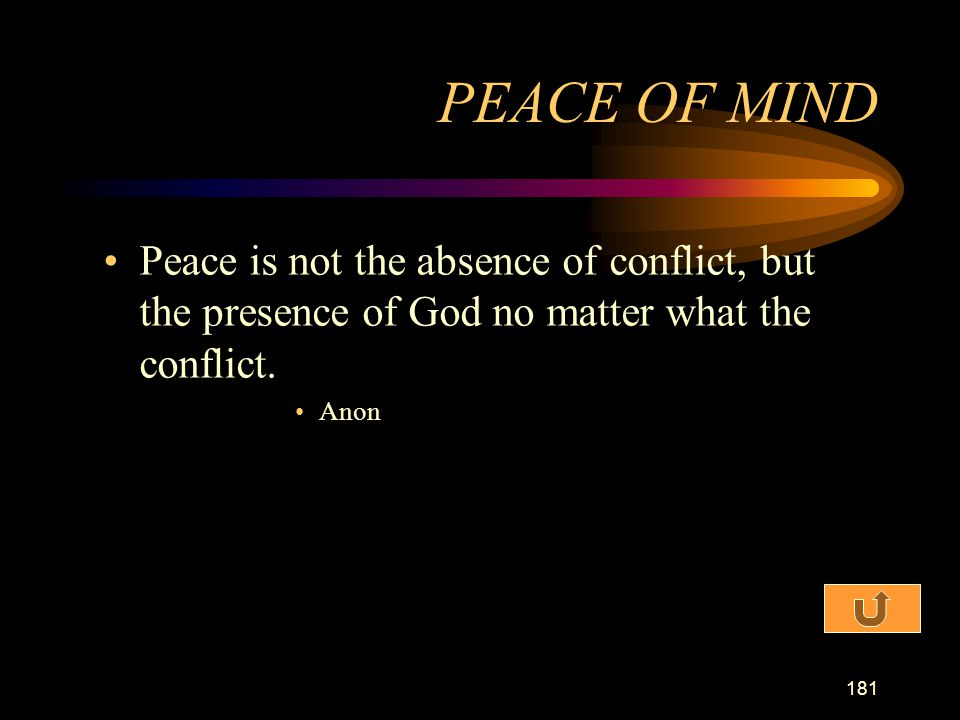 PEACE OF MIND Peace is not the absence of conflict, but the presence of God no matter what the conflict.