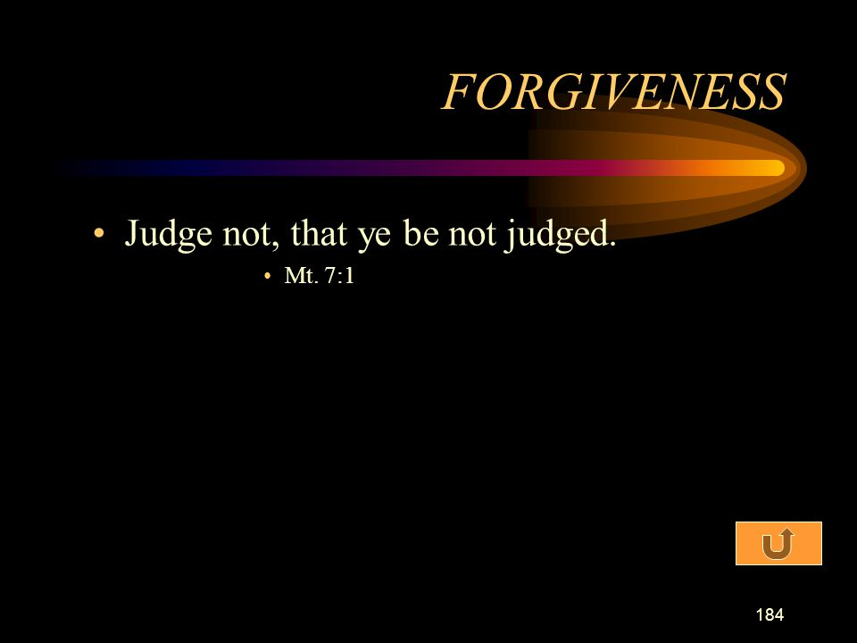 FORGIVENESS Judge not, that ye be not judged. Mt. 7:1