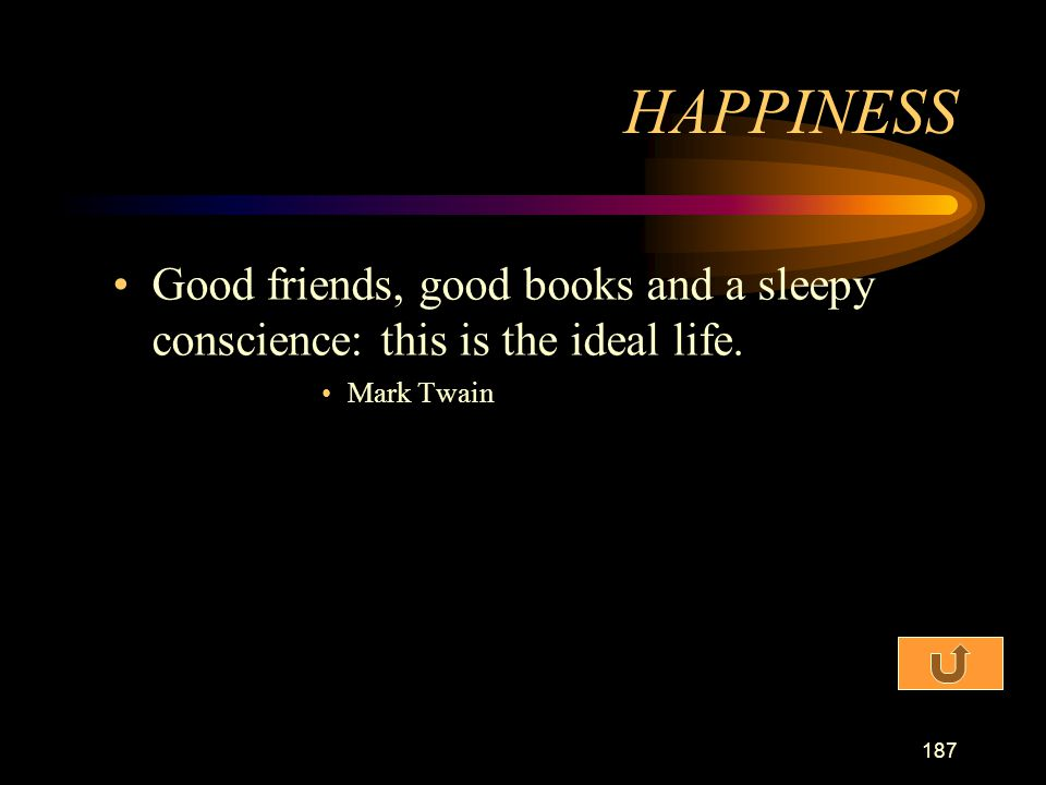 HAPPINESS Good friends, good books and a sleepy conscience: this is the ideal life. Mark Twain