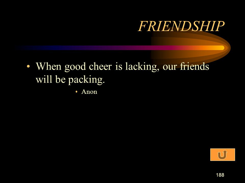 FRIENDSHIP When good cheer is lacking, our friends will be packing.