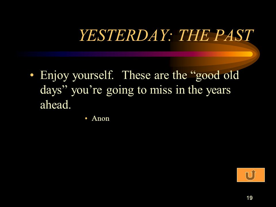 YESTERDAY: THE PAST Enjoy yourself. These are the good old days you're going to miss in the years ahead.
