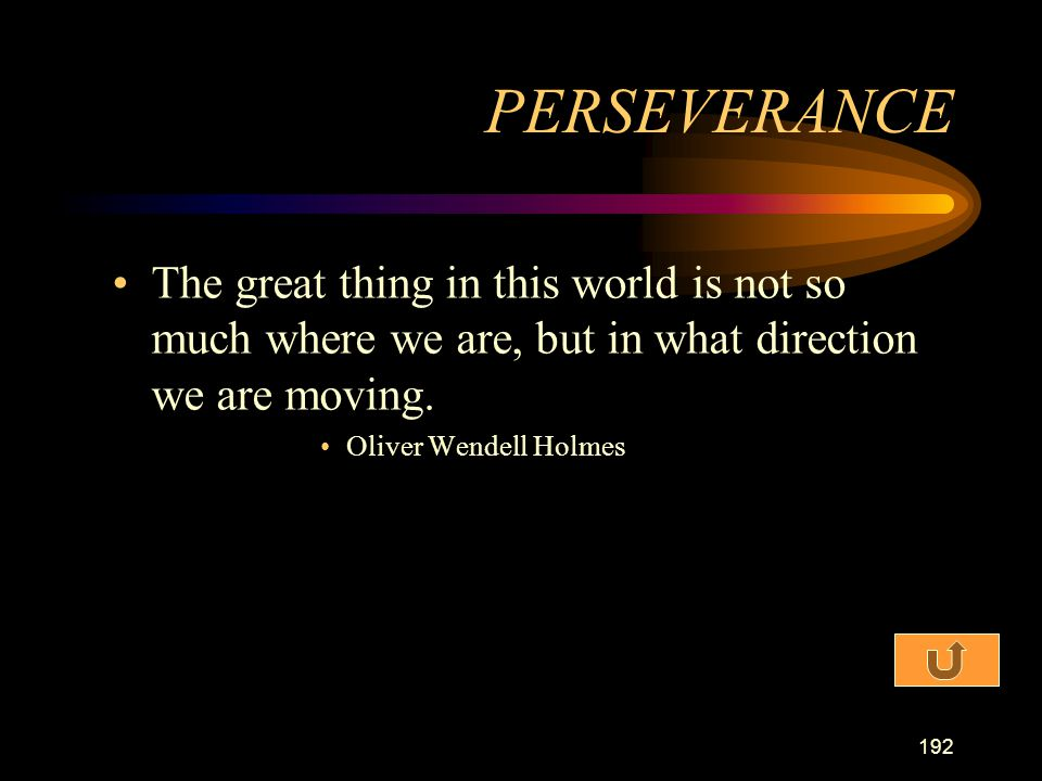 PERSEVERANCE The great thing in this world is not so much where we are, but in what direction we are moving.