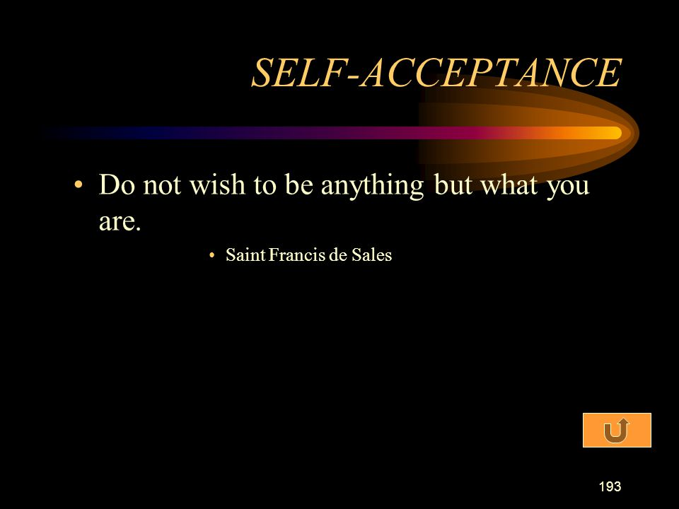 SELF-ACCEPTANCE Do not wish to be anything but what you are.