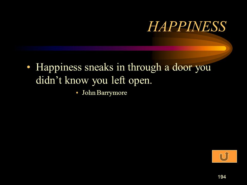 HAPPINESS Happiness sneaks in through a door you didn't know you left open. John Barrymore