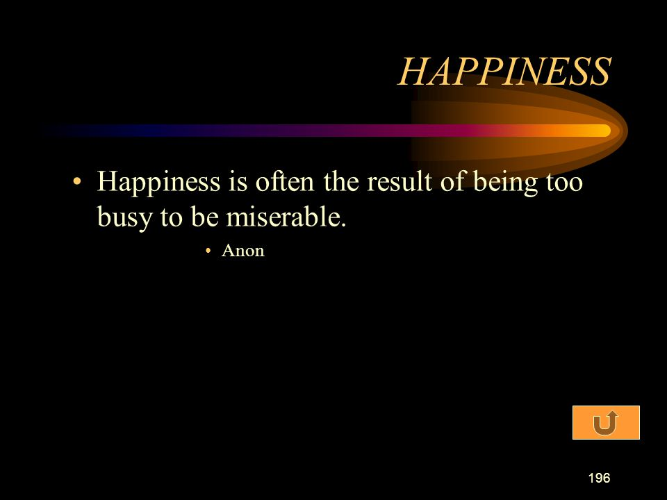 HAPPINESS Happiness is often the result of being too busy to be miserable. Anon