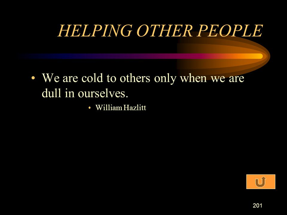 HELPING OTHER PEOPLE We are cold to others only when we are dull in ourselves. William Hazlitt
