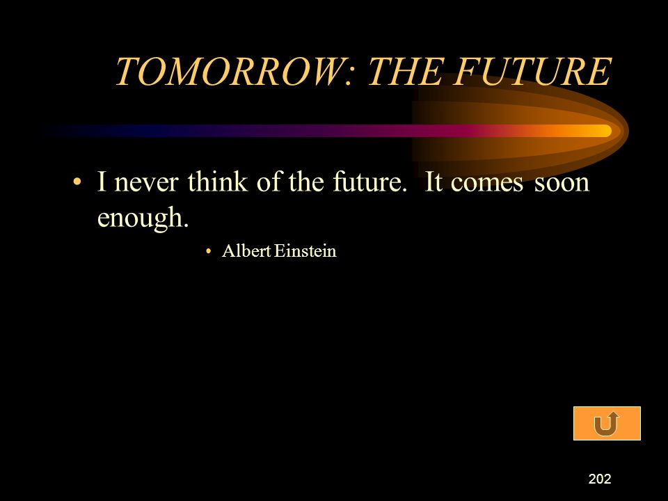 TOMORROW: THE FUTURE I never think of the future. It comes soon enough. Albert Einstein