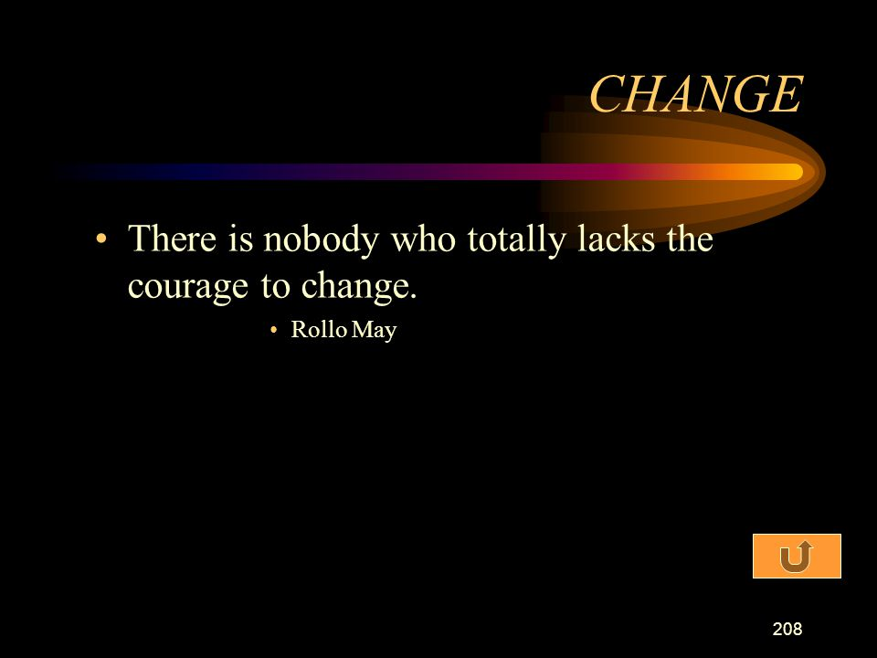 CHANGE There is nobody who totally lacks the courage to change.