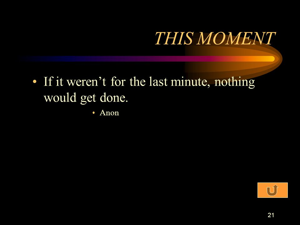THIS MOMENT If it weren't for the last minute, nothing would get done.