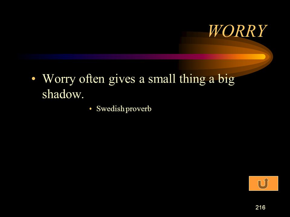 WORRY Worry often gives a small thing a big shadow. Swedish proverb