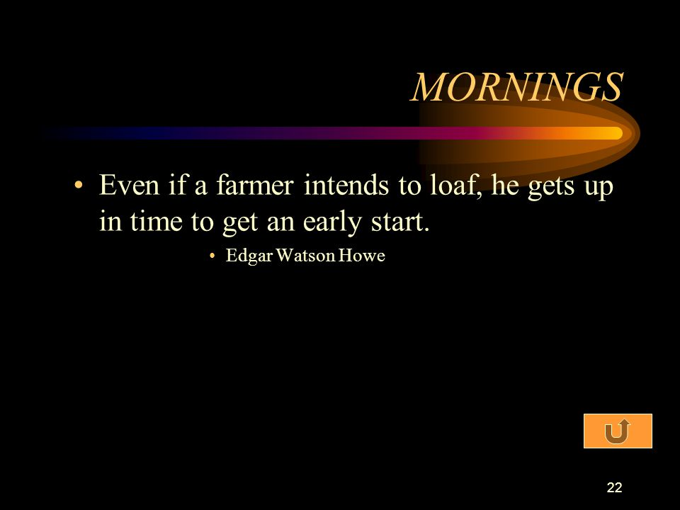 MORNINGS Even if a farmer intends to loaf, he gets up in time to get an early start.