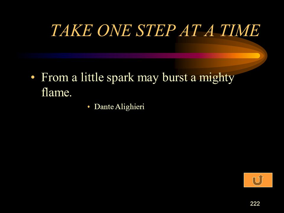 TAKE ONE STEP AT A TIME From a little spark may burst a mighty flame.