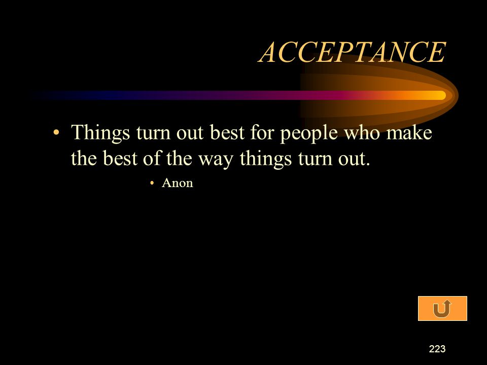 ACCEPTANCE Things turn out best for people who make the best of the way things turn out. Anon