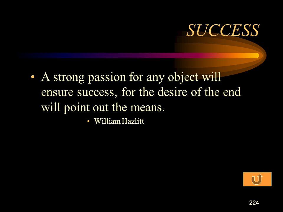 SUCCESS A strong passion for any object will ensure success, for the desire of the end will point out the means.