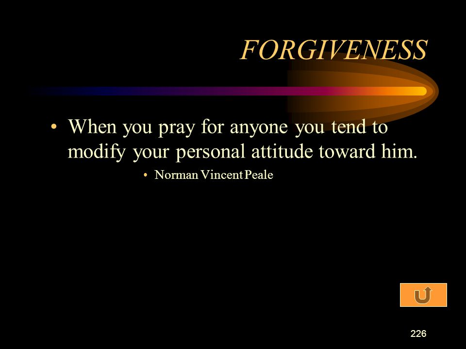 FORGIVENESS When you pray for anyone you tend to modify your personal attitude toward him.