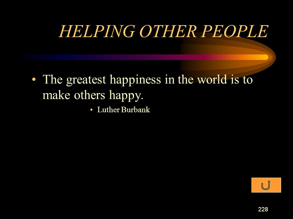 HELPING OTHER PEOPLE The greatest happiness in the world is to make others happy. Luther Burbank