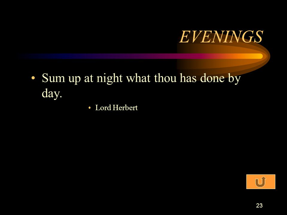EVENINGS Sum up at night what thou has done by day. Lord Herbert