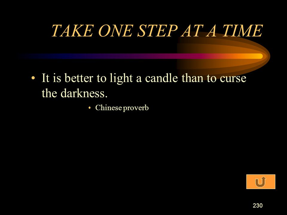 TAKE ONE STEP AT A TIME It is better to light a candle than to curse the darkness. Chinese proverb