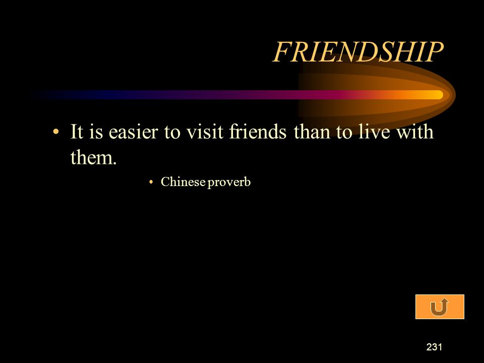 FRIENDSHIP It is easier to visit friends than to live with them.