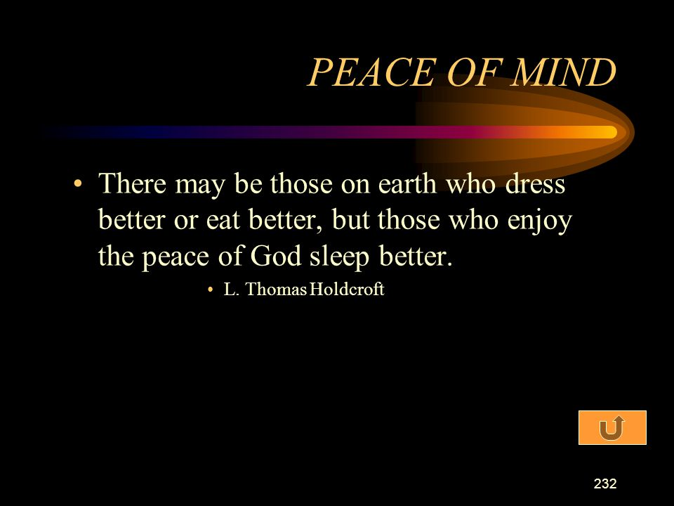 PEACE OF MIND There may be those on earth who dress better or eat better, but those who enjoy the peace of God sleep better.