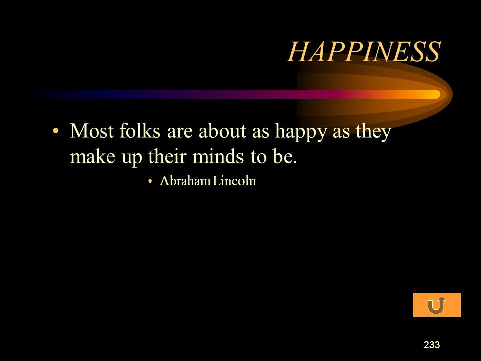 HAPPINESS Most folks are about as happy as they make up their minds to be. Abraham Lincoln