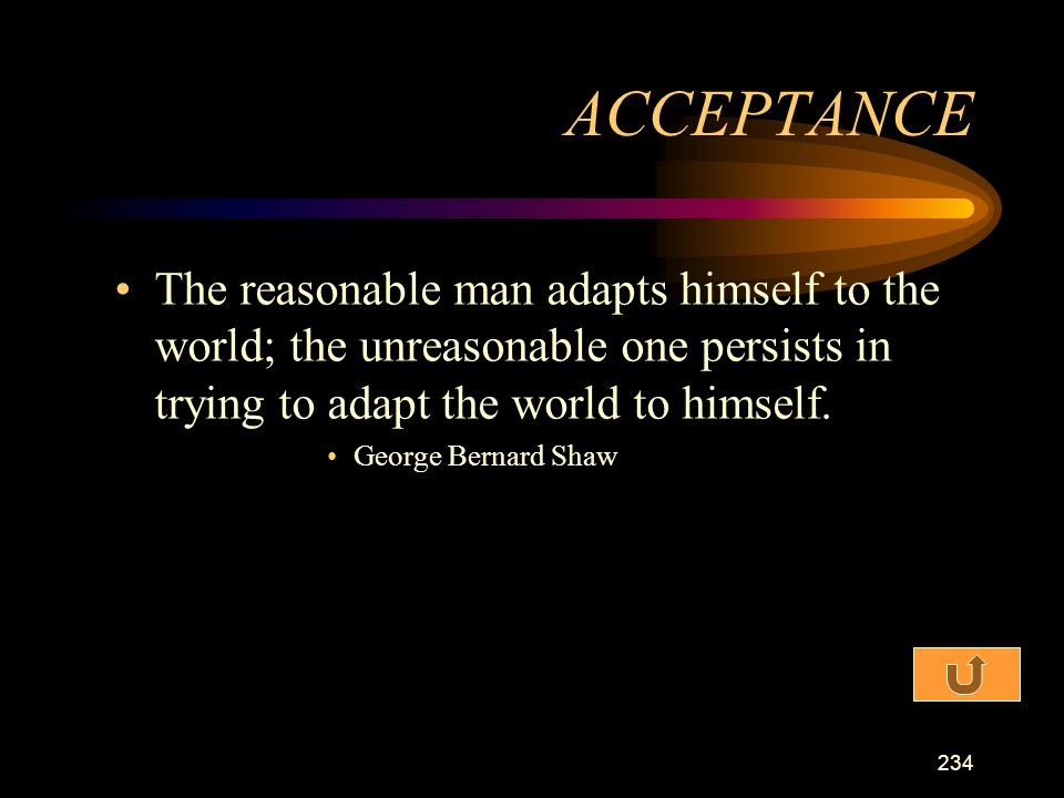 ACCEPTANCE The reasonable man adapts himself to the world; the unreasonable one persists in trying to adapt the world to himself.