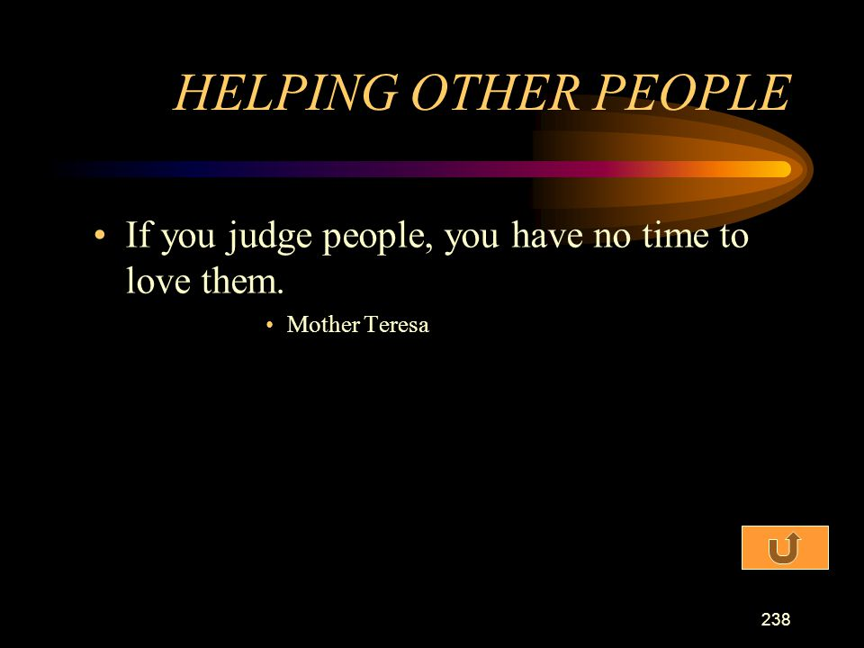 HELPING OTHER PEOPLE If you judge people, you have no time to love them. Mother Teresa