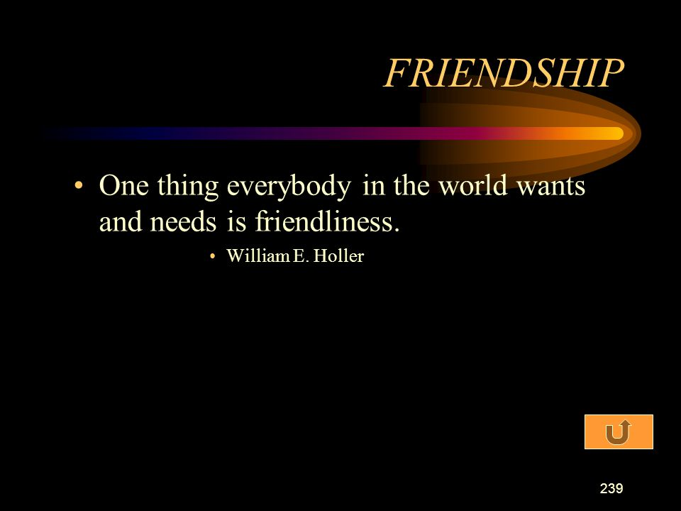 FRIENDSHIP One thing everybody in the world wants and needs is friendliness. William E. Holler