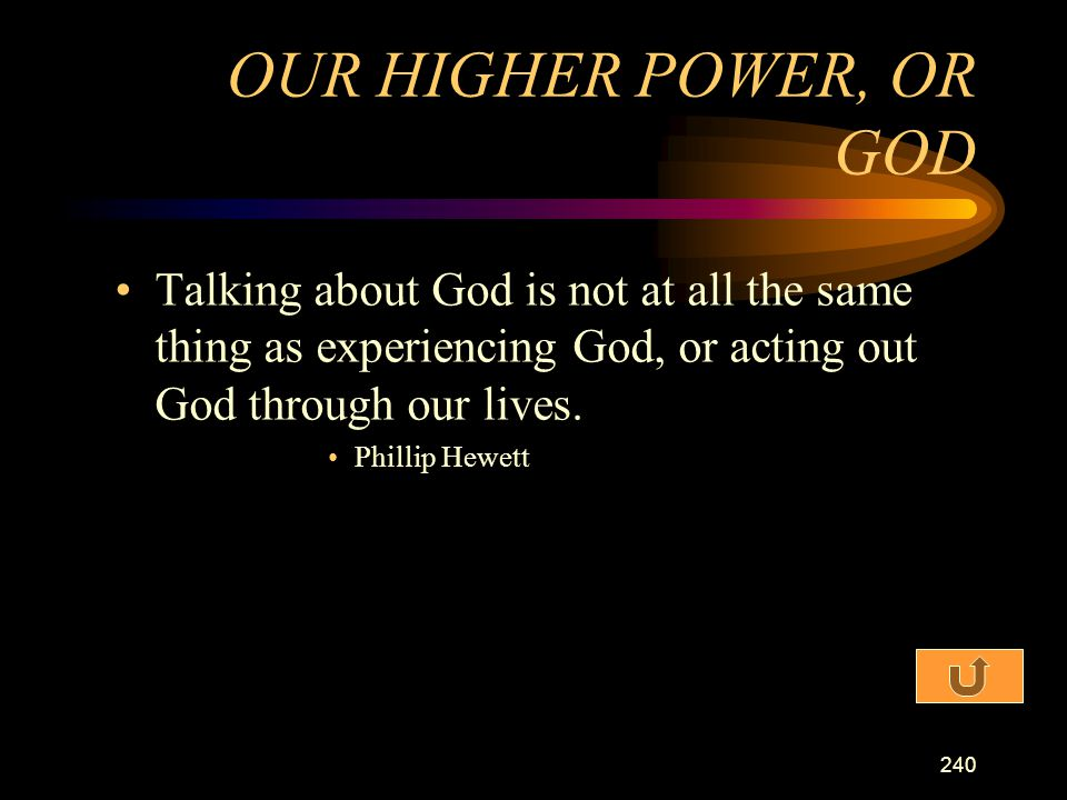 OUR HIGHER POWER, OR GOD Talking about God is not at all the same thing as experiencing God, or acting out God through our lives.
