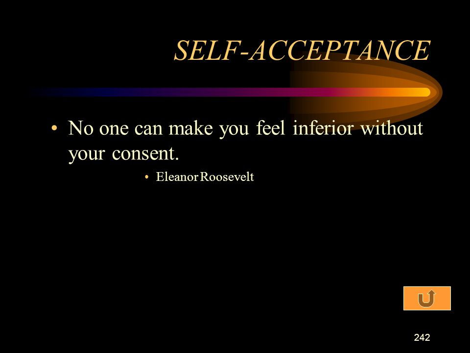 SELF-ACCEPTANCE No one can make you feel inferior without your consent. Eleanor Roosevelt