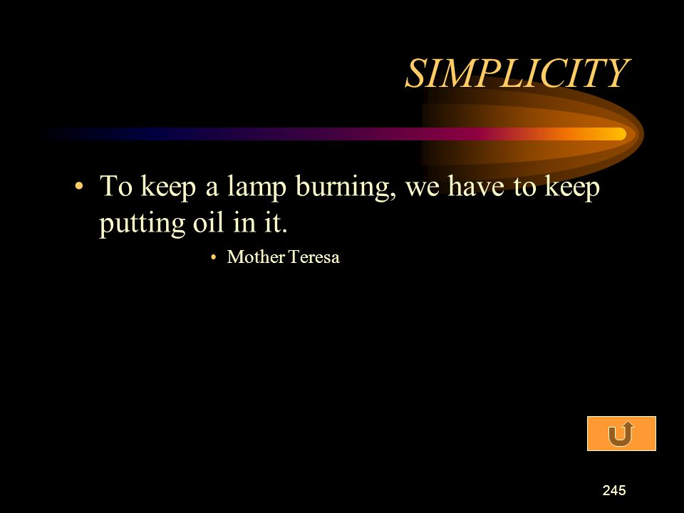 SIMPLICITY To keep a lamp burning, we have to keep putting oil in it.