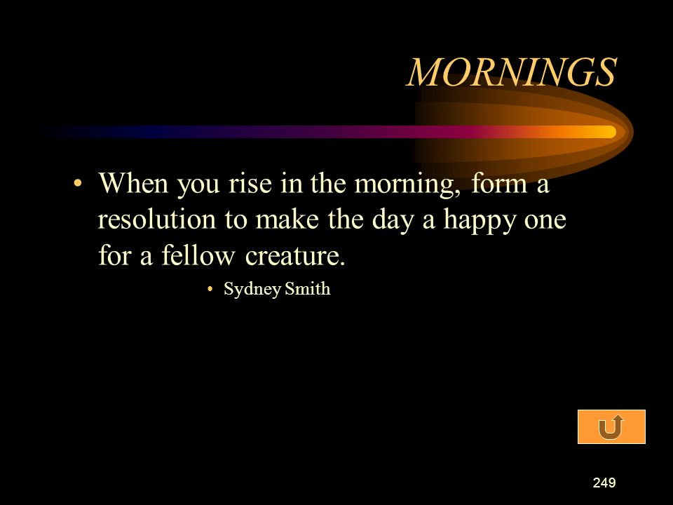 MORNINGS When you rise in the morning, form a resolution to make the day a happy one for a fellow creature.