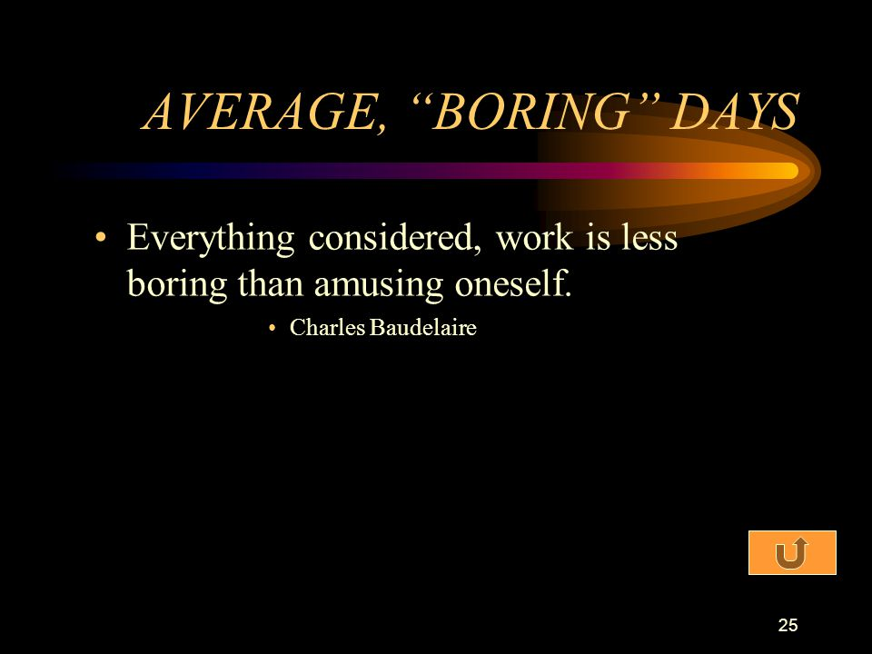 AVERAGE, BORING DAYS Everything considered, work is less boring than amusing oneself.