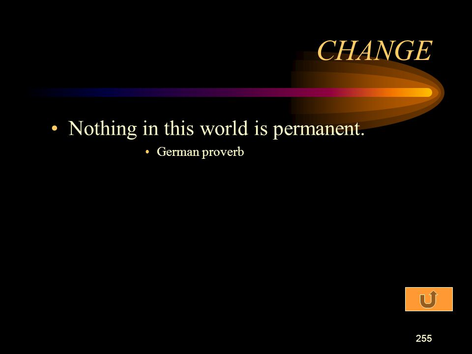 CHANGE Nothing in this world is permanent. German proverb