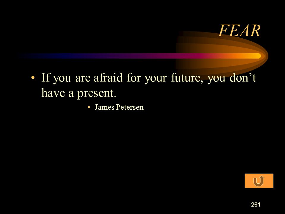 FEAR If you are afraid for your future, you don't have a present.
