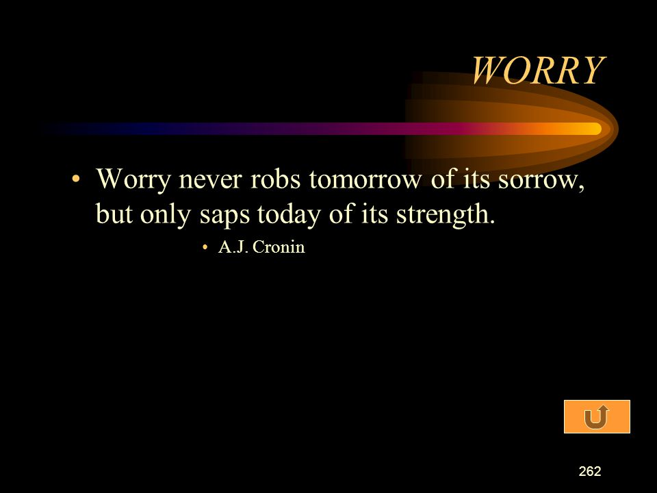 WORRY Worry never robs tomorrow of its sorrow, but only saps today of its strength. A.J. Cronin