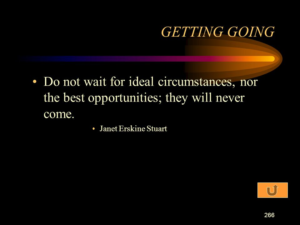 GETTING GOING Do not wait for ideal circumstances, nor the best opportunities; they will never come.